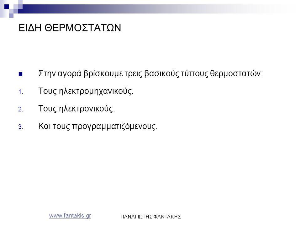 www.fantakis.gr ΠΑΝΑΓΙΩΤΗΣ ΦΑΝΤΑΚΗΣ ΕΙΔΗ ΘΕΡΜΟΣΤΑΤΩΝ Στην αγορά βρίσκουμε τρεις βασικούς τύπους θερμοστατών: 1. Τους ηλεκτρομηχανικούς. 2. Τους ηλεκτρ