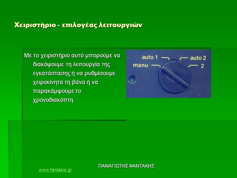 www.fantakis.gr ΠΑΝΑΓΙΩΤΗΣ ΦΑΝΤΑΚΗΣ Χειριστήριο - επιλογέας λειτουργιών Με το χειριστήριο αυτό μπορούμε να διακόψουμε τη λειτουργία της εγκατάστασης ή να ρυθμίσουμε χειροκίνητα τη βάνα ή να παρακάμψουμε το χρονοδιακόπτη.