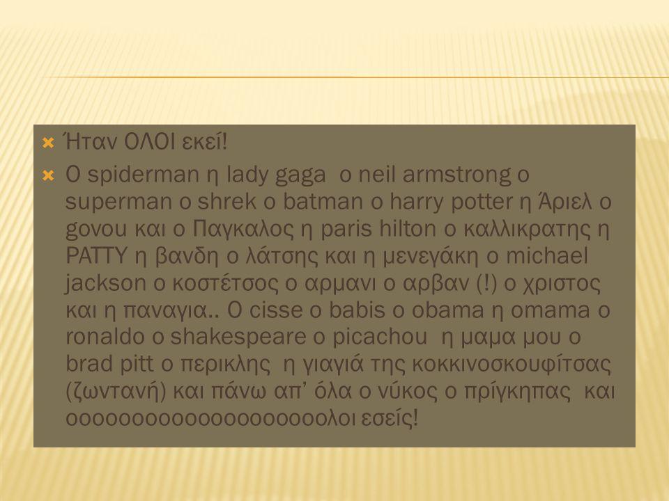  Ήταν ΟΛΟΙ εκεί!  Ο spiderman η lady gaga o neil armstrong o superman o shrek o batman o harry potter η Άριελ ο govou και ο Παγκαλος η paris hilton