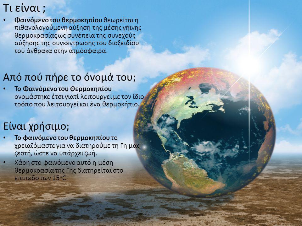 Τι είναι ; Φαινόμενο του θερμοκηπίου θεωρείται η πιθανολογούμενη αύξηση της μέσης γήινης θερμοκρασίας ως συνέπεια της συνεχούς αύξησης της συγκέντρωση
