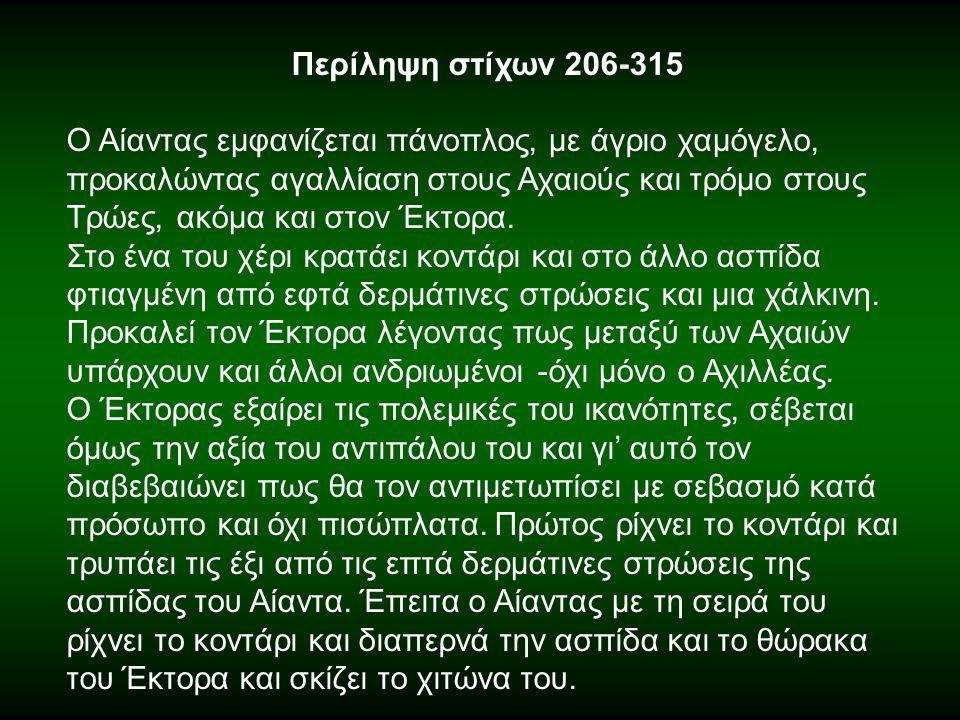 Περίληψη στίχων 206-315 Ο Αίαντας εμφανίζεται πάνοπλος, με άγριο χαμόγελο, προκαλώντας αγαλλίαση στους Αχαιούς και τρόμο στους Τρώες, ακόμα και στον Έ