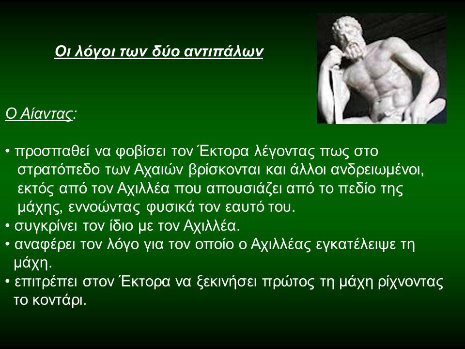 Οι λόγοι των δύο αντιπάλων Ο Αίαντας: προσπαθεί να φοβίσει τον Έκτορα λέγοντας πως στο στρατόπεδο των Αχαιών βρίσκονται και άλλοι ανδρειωμένοι, εκτός από τον Αχιλλέα που απουσιάζει από το πεδίο της μάχης, εννοώντας φυσικά τον εαυτό του.