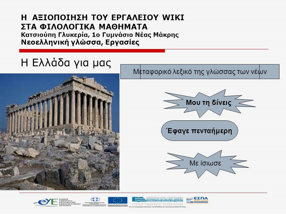 Η Ελλάδα για μας Έφαγε πενταήμερη Μου τη δίνεις Με ίσιωσε Μεταφορικό λεξικό της γλώσσας των νέων Η ΑΞΙΟΠΟΙΗΣΗ ΤΟΥ ΕΡΓΑΛΕΙΟΥ WIKI ΣΤΑ ΦΙΛΟΛΟΓΙΚΑ ΜΑΘΗΜΑ