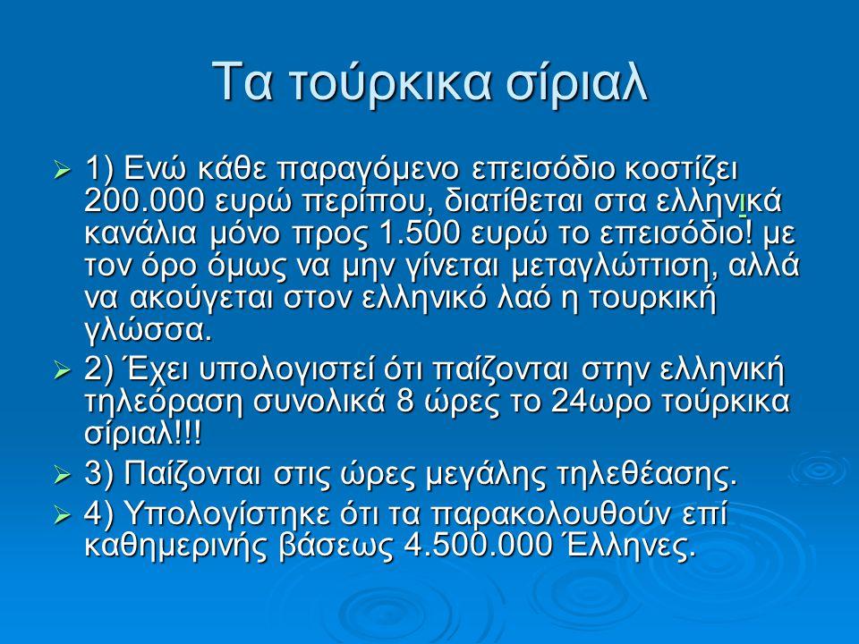 Tα τούρκικα σίριαλ  1) Ενώ κάθε παραγόμενο επεισόδιο κοστίζει 200.000 ευρώ περίπου, διατίθεται στα ελληνικά κανάλια μόνο προς 1.500 ευρώ το επεισόδιο