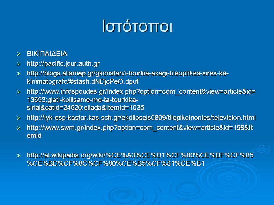 Ιστότοποι  ΒΙΚΙΠΑΙΔΕΙΑ  http://pacific.jour.auth.gr  http://blogs.eliamep.gr/gkonstan/i-tourkia-exagi-tileoptikes-sires-ke- kinimatografo/#stash.dN