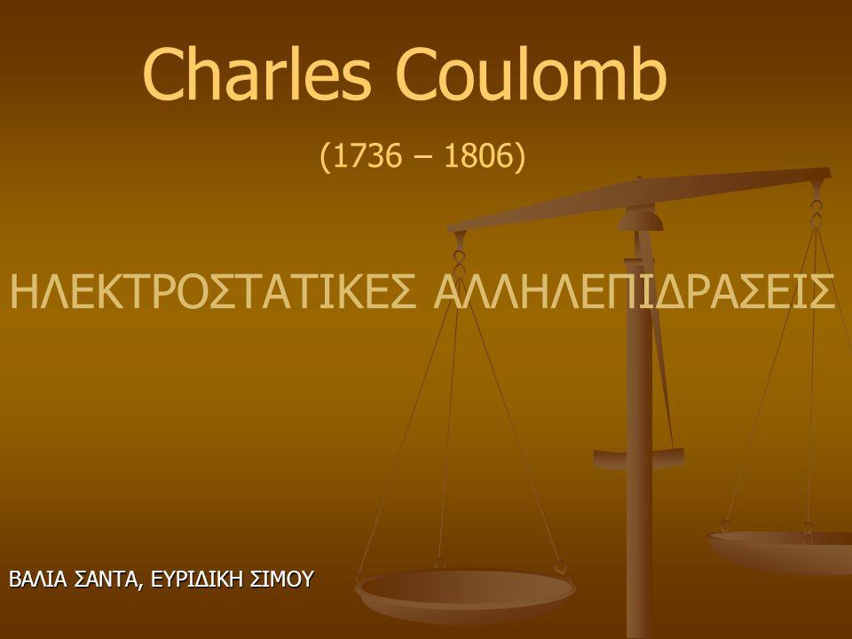 Charles Coulomb (1736 – 1806) ΗΛΕΚΤΡΟΣΤΑΤΙΚΕΣ ΑΛΛΗΛΕΠΙΔΡΑΣΕΙΣ ΒΑΛΙΑ ΣΑΝΤΑ, ΕΥΡΙΔΙΚΗ ΣΙΜΟΥ