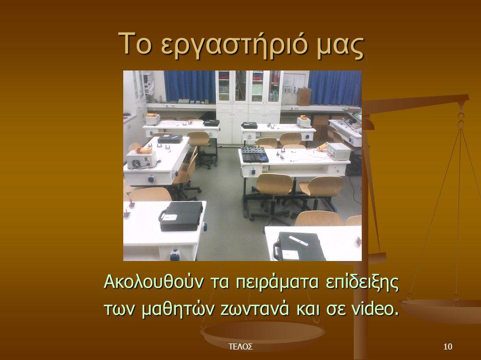 ΤΕΛΟΣ10 Το εργαστήριό μας Ακολουθούν τα πειράματα επίδειξης των μαθητών zωντανά και σε video.