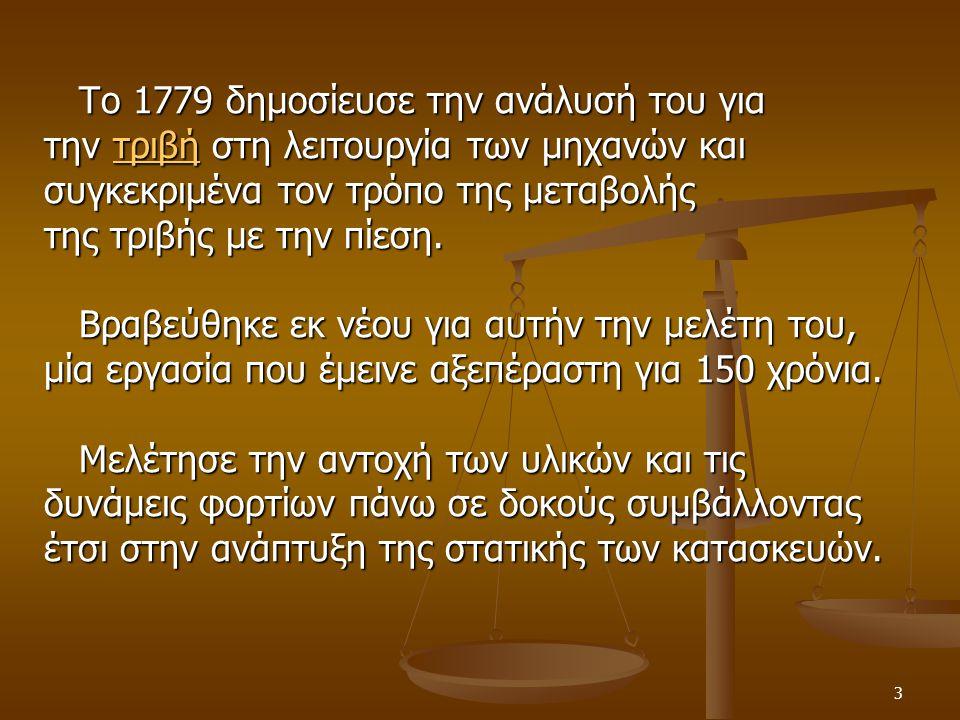 3 Το 1779 δημοσίευσε την ανάλυσή του για Το 1779 δημοσίευσε την ανάλυσή του για την τριβή στη λειτουργία των μηχανών και τριβή συγκεκριμένα τον τρόπο της μεταβολής της τριβής με την πίεση.