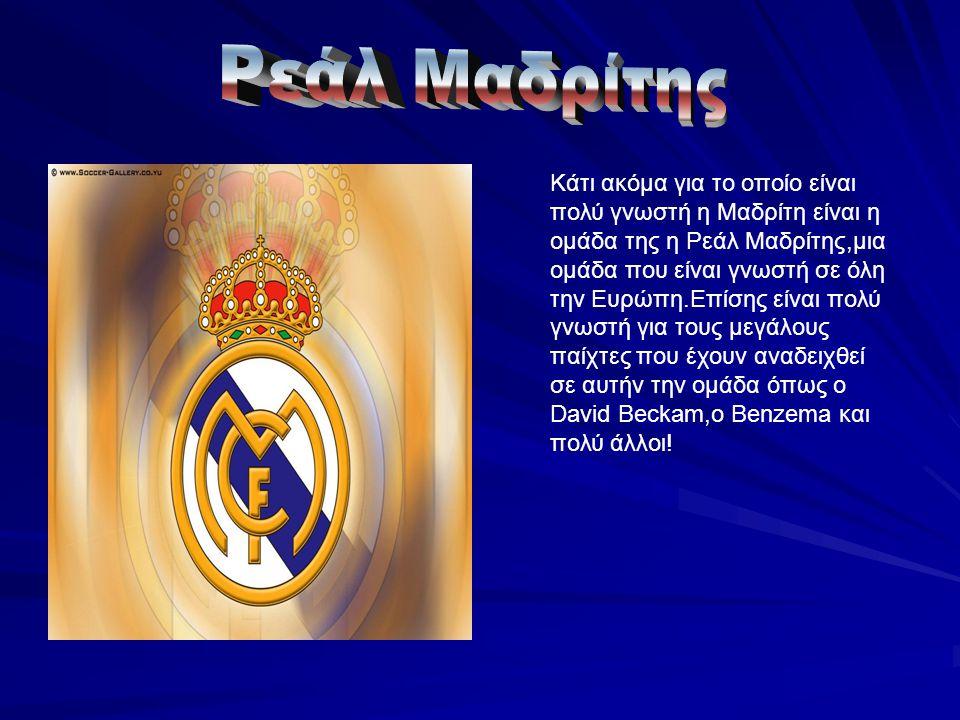 Κάτι ακόμα για το οποίο είναι πολύ γνωστή η Μαδρίτη είναι η ομάδα της η Ρεάλ Μαδρίτης,μια ομάδα που είναι γνωστή σε όλη την Ευρώπη.Επίσης είναι πολύ γνωστή για τους μεγάλους παίχτες που έχουν αναδειχθεί σε αυτήν την ομάδα όπως ο David Beckam,ο Benzema και πολύ άλλοι!