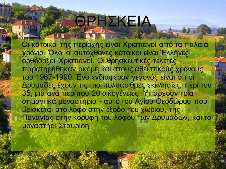 ΘΡΗΣΚΕΙΑ Οι κάτοικοι της περιοχής είναι Χριστιανοί από τα παλαιά χρόνια. Όλοι οι αυτόχθονες κάτοικοι είναι Έλληνες ορθόδοξοι Χριστιανοί. Οι θρησκευτικ
