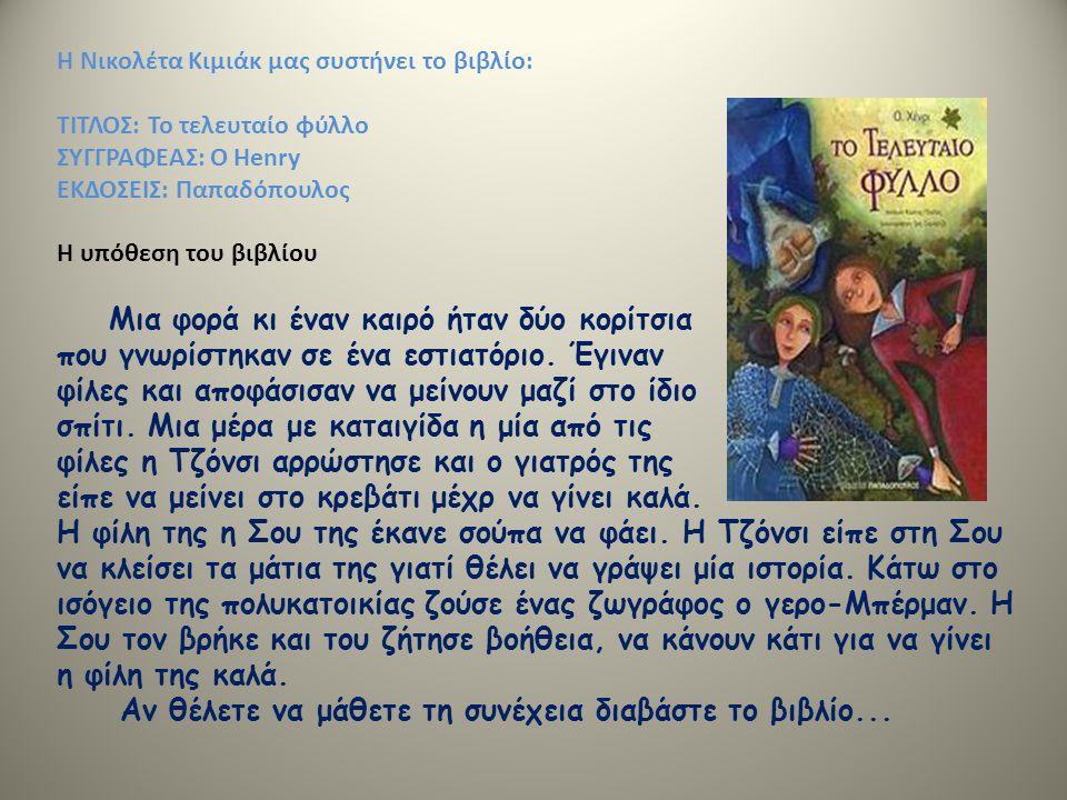 Η Νικολέτα Κιμιάκ μας συστήνει το βιβλίο: ΤΙΤΛΟΣ: Το τελευταίο φύλλο ΣΥΓΓΡΑΦΕΑΣ: Ο Henry ΕΚΔΟΣΕΙΣ: Παπαδόπουλος Η υπόθεση του βιβλίου Μια φορά κι έναν καιρό ήταν δύο κορίτσια που γνωρίστηκαν σε ένα εστιατόριο.