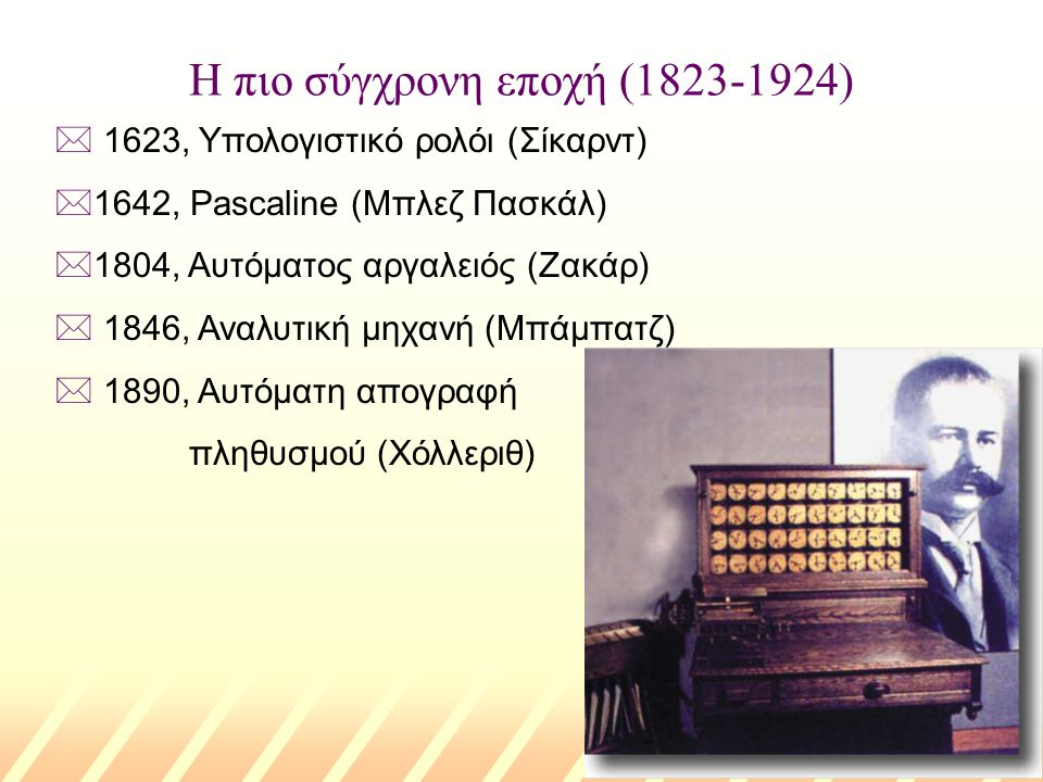 Η πιο σύγχρονη εποχή (1823-1924) * 1623, Υπολογιστικό ρολόι (Σίκαρντ) *1642, Pascaline (Μπλεζ Πασκάλ) *1804, Αυτόματος αργαλειός (Ζακάρ) * 1846, Αναλυτική μηχανή (Μπάμπατζ) * 1890, Αυτόματη απογραφή πληθυσμού (Χόλλεριθ)
