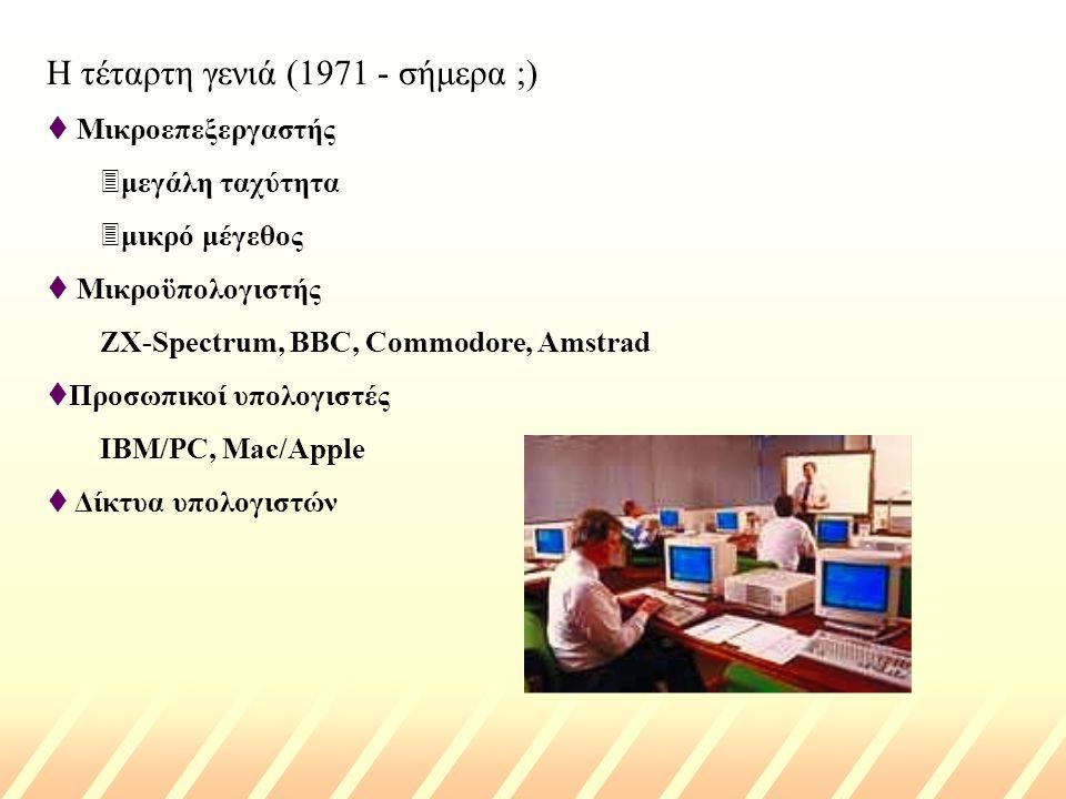 Η τέταρτη γενιά (1971 - σήμερα ;) t Μικροεπεξεργαστής 3μεγάλη ταχύτητα 3μικρό μέγεθος t Μικροϋπολογιστής ZX-Spectrum, BBC, Commodore, Amstrad tΠροσωπικοί υπολογιστές IBM/PC, Mac/Apple t Δίκτυα υπολογιστών