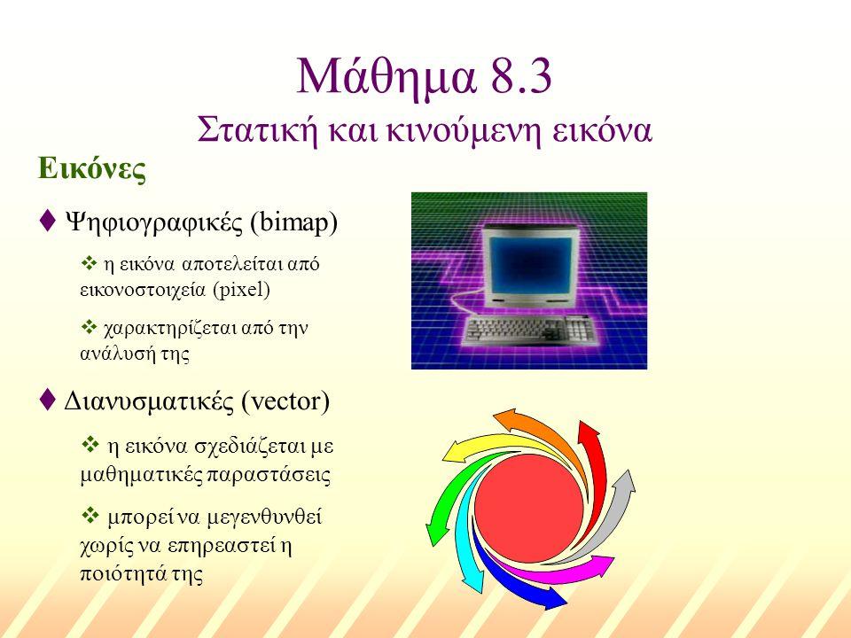 Μάθημα 8.3 Στατική και κινούμενη εικόνα Εικόνες t Ψηφιογραφικές (bimap) v η εικόνα αποτελείται από εικονοστοιχεία (pixel) v χαρακτηρίζεται από την ανά