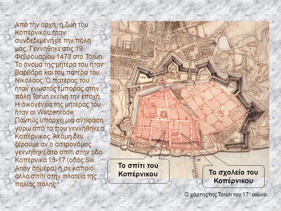 Από την αρχή, η ζωή του Κοπέρνικου ήταν συνδεδεμένη με την πόλη μας. Γεννήθηκε στις 19 Φεβρουαρίου 1473 στο Torun. Το όνομα της μητέρα του ήταν Βαρβάρ