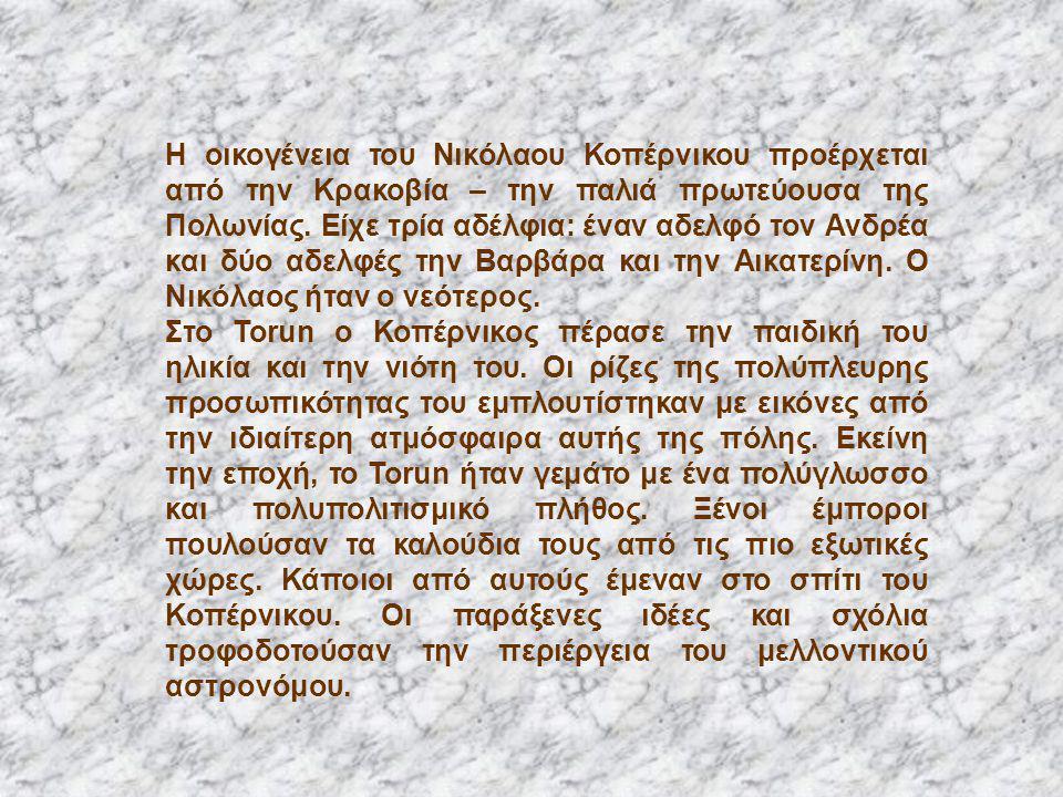 Η οικογένεια του Νικόλαου Κοπέρνικου προέρχεται από την Κρακοβία – την παλιά πρωτεύουσα της Πολωνίας. Είχε τρία αδέλφια: έναν αδελφό τον Ανδρέα και δύ