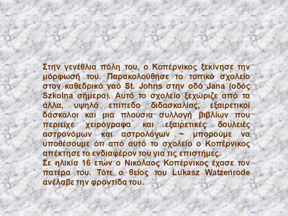 Στην γενέθλια πόλη του, ο Κοπέρνικος ξεκίνησε την μόρφωσή του. Παρακολούθησε το τοπικό σχολείο στον καθεδρικό ναό St. Johns στην οδό Jana (οδός Szkoln