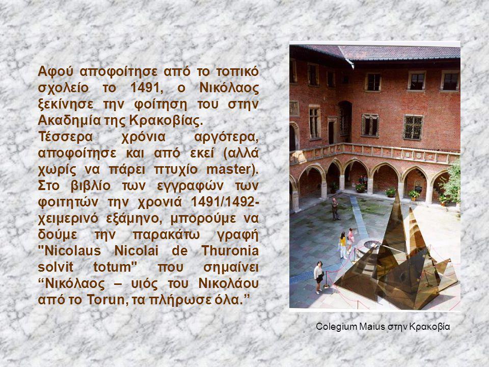 Αφού αποφοίτησε από το τοπικό σχολείο το 1491, ο Νικόλαος ξεκίνησε την φοίτηση του στην Ακαδημία της Κρακοβίας. Τέσσερα χρόνια αργότερα, αποφοίτησε κα