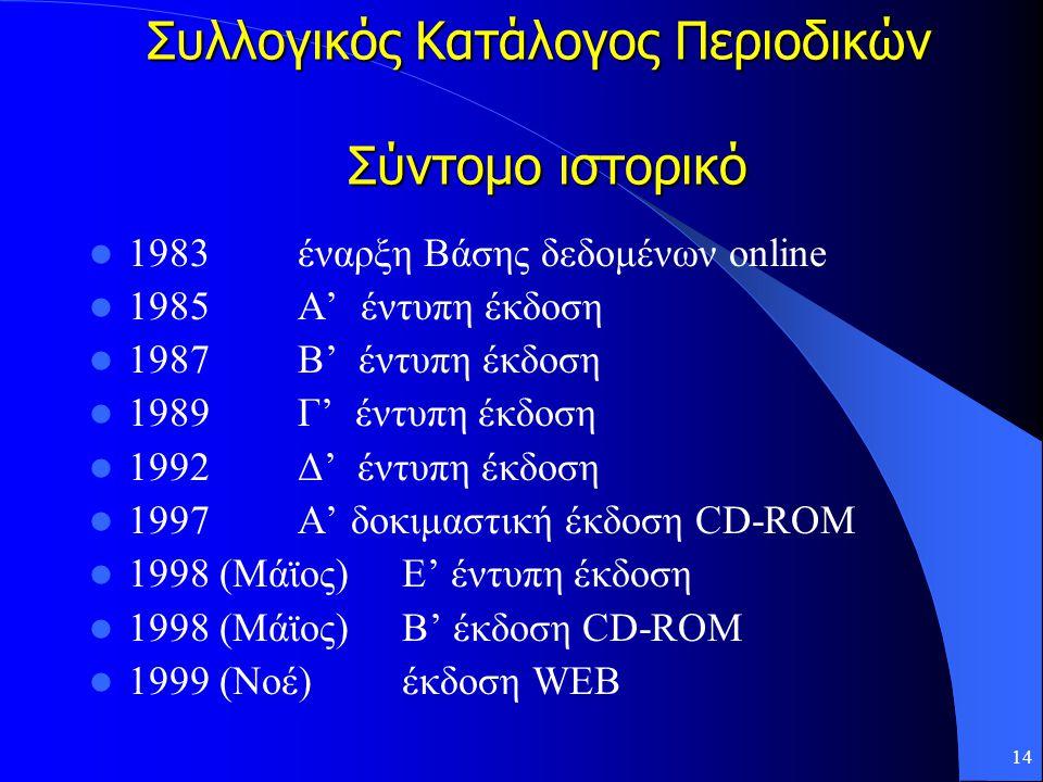14 Συλλογικός Κατάλογος Περιοδικών Σύντομο ιστορικό 1983 έναρξη Βάσης δεδομένων online 1985 Α' έντυπη έκδοση 1987 Β' έντυπη έκδοση 1989 Γ' έντυπη έκδοση 1992 Δ' έντυπη έκδοση 1997Α' δοκιμαστική έκδοση CD-ROM 1998 (Μάϊος)Ε' έντυπη έκδοση 1998 (Μάϊος)Β' έκδοση CD-ROM 1999 (Νοέ)έκδοση WEB