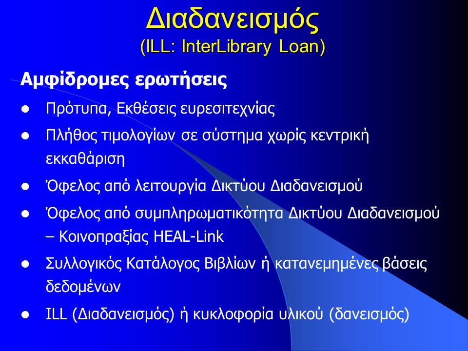 Διαδανεισμός (ILL: InterLibrary Loan) Αμφίδρομες ερωτήσεις Πρότυπα, Εκθέσεις ευρεσιτεχνίας Πλήθος τιμολογίων σε σύστημα χωρίς κεντρική εκκαθάριση Όφελος από λειτουργία Δικτύου Διαδανεισμού Όφελος από συμπληρωματικότητα Δικτύου Διαδανεισμού – Κοινοπραξίας HEAL-Link Συλλογικός Κατάλογος Βιβλίων ή κατανεμημένες βάσεις δεδομένων ILL (Διαδανεισμός) ή κυκλοφορία υλικού (δανεισμός)