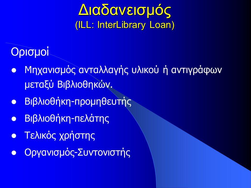 Διαδανεισμός (ILL: InterLibrary Loan) Ορισμοί Μηχανισμός ανταλλαγής υλικού ή αντιγράφων μεταξύ Βιβλιοθηκών.