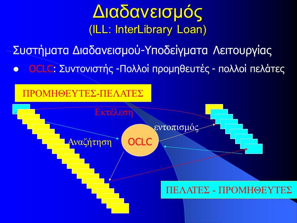 Διαδανεισμός (ILL: InterLibrary Loan) Συστήματα Διαδανεισμού-Υποδείγματα Λειτουργίας OCLC: Συντονιστής -Πολλοί προμηθευτές - πολλοί πελάτες ΠΕΛΑΤΕΣ - ΠΡΟΜΗΘΕΥΤΕΣ OCLC Αναζήτηση Εκτέλεση ΠΡΟΜΗΘΕΥΤΕΣ-ΠΕΛΑΤΕΣ ΠΕΛΑΤΕΣ - ΠΡΟΜΗΘΕΥΤΕΣ εντοπισμός