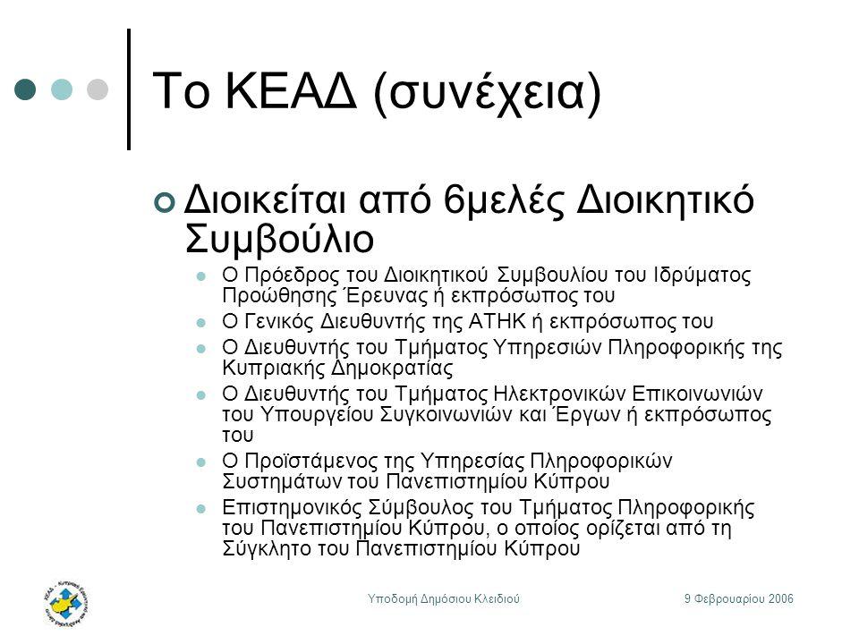 9 Φεβρουαρίου 2006Υποδομή Δημόσιου Κλειδιού Το ΚΕΑΔ (συνέχεια) Διοικείται από 6μελές Διοικητικό Συμβούλιο Ο Πρόεδρος του Διοικητικού Συμβουλίου του Ιδρύματος Προώθησης Έρευνας ή εκπρόσωπος του Ο Γενικός Διευθυντής της ΑΤΗΚ ή εκπρόσωπος του Ο Διευθυντής του Τμήματος Υπηρεσιών Πληροφορικής της Κυπριακής Δημοκρατίας Ο Διευθυντής του Τμήματος Ηλεκτρονικών Επικοινωνιών του Υπουργείου Συγκοινωνιών και Έργων ή εκπρόσωπος του Ο Προϊστάμενος της Υπηρεσίας Πληροφορικών Συστημάτων του Πανεπιστημίου Κύπρου Επιστημονικός Σύμβουλος του Τμήματος Πληροφορικής του Πανεπιστημίου Κύπρου, ο οποίος ορίζεται από τη Σύγκλητο του Πανεπιστημίου Κύπρου
