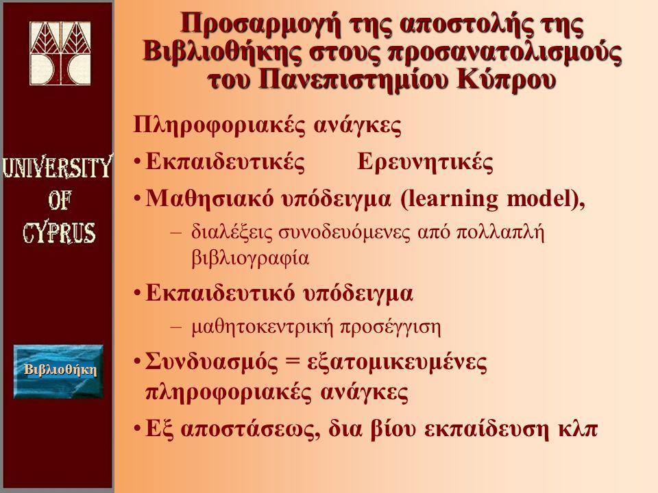 Βιβλιοθήκη Προσαρμογή της αποστολής της Βιβλιοθήκης στους προσανατολισμούς του Πανεπιστημίου Κύπρου Πληροφοριακές ανάγκες Εκπαιδευτικές Ερευνητικές Μαθησιακό υπόδειγμα (learning model), –διαλέξεις συνοδευόμενες από πολλαπλή βιβλιογραφία Εκπαιδευτικό υπόδειγμα –μαθητοκεντρική προσέγγιση Συνδυασμός = εξατομικευμένες πληροφοριακές ανάγκες Εξ αποστάσεως, δια βίου εκπαίδευση κλπ