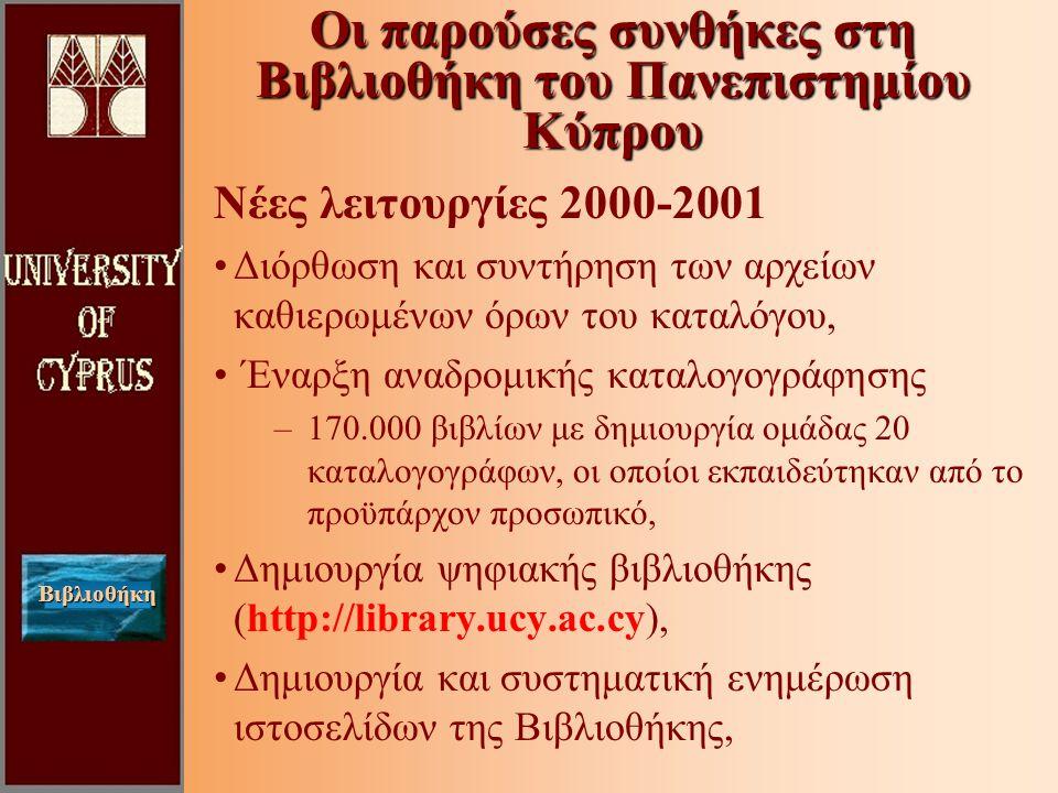Βιβλιοθήκη Νέες λειτουργίες 2000-2001 Διόρθωση και συντήρηση των αρχείων καθιερωμένων όρων του καταλόγου, Έναρξη αναδρομικής καταλογογράφησης –170.000 βιβλίων με δημιουργία ομάδας 20 καταλογογράφων, οι οποίοι εκπαιδεύτηκαν από το προϋπάρχον προσωπικό, Δημιουργία ψηφιακής βιβλιοθήκης (http://library.ucy.ac.cy), Δημιουργία και συστηματική ενημέρωση ιστοσελίδων της Βιβλιοθήκης, Οι παρούσες συνθήκες στη Βιβλιοθήκη του Πανεπιστημίου Κύπρου