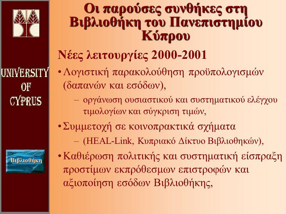 Βιβλιοθήκη Νέες λειτουργίες 2000-2001 Λογιστική παρακολούθηση προϋπολογισμών (δαπανών και εσόδων), –οργάνωση ουσιαστικού και συστηματικού ελέγχου τιμολογίων και σύγκριση τιμών, Συμμετοχή σε κοινοπρακτικά σχήματα –(HEAL-Link, Κυπριακό Δίκτυο Βιβλιοθηκών), Καθιέρωση πολιτικής και συστηματική είσπραξη προστίμων εκπρόθεσμων επιστροφών και αξιοποίηση εσόδων Βιβλιοθήκης, Οι παρούσες συνθήκες στη Βιβλιοθήκη του Πανεπιστημίου Κύπρου
