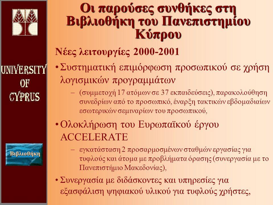 Βιβλιοθήκη Νέες λειτουργίες 2000-2001 Συστηματική επιμόρφωση προσωπικού σε χρήση λογισμικών προγραμμάτων –(συμμετοχή 17 ατόμων σε 37 εκπαιδεύσεις), παρακολούθηση συνεδρίων από το προσωπικό, έναρξη τακτικών εβδομαδιαίων εσωτερικών σεμιναρίων του προσωπικού, Ολοκλήρωση του Ευρωπαϊκού έργου ACCELERATE –εγκατάσταση 2 προσαρμοσμένων σταθμών εργασίας για τυφλούς και άτομα με προβλήματα όρασης (συνεργασία με το Πανεπιστήμιο Μακεδονίας), Συνεργασία με διδάσκοντες και υπηρεσίες για εξασφάλιση ψηφιακού υλικού για τυφλούς χρήστες, Οι παρούσες συνθήκες στη Βιβλιοθήκη του Πανεπιστημίου Κύπρου