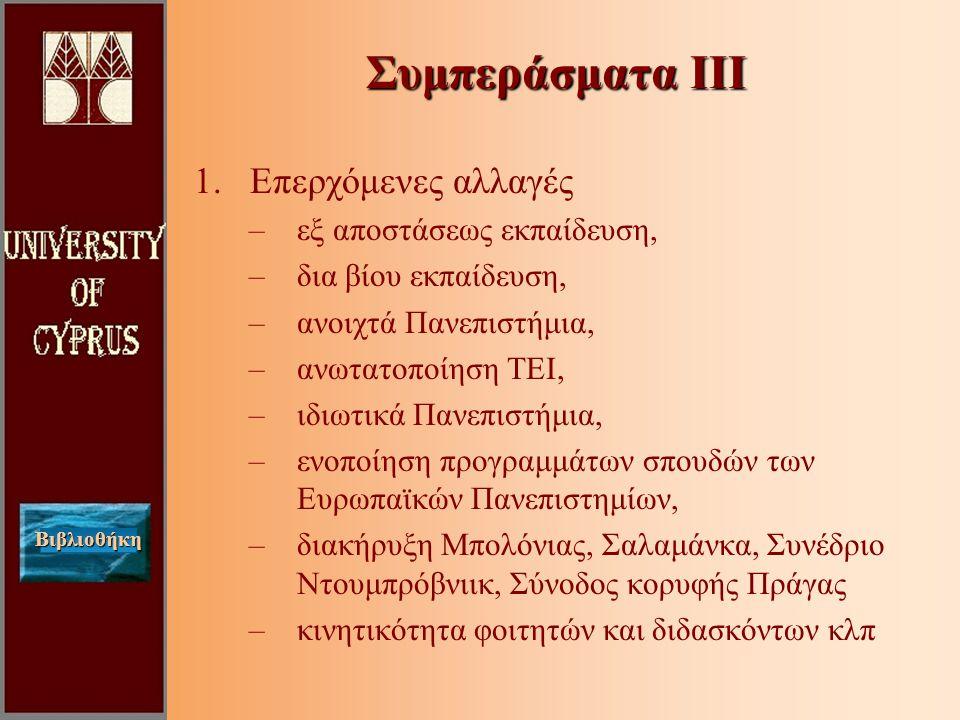 Βιβλιοθήκη 1.Επερχόμενες αλλαγές –εξ αποστάσεως εκπαίδευση, –δια βίου εκπαίδευση, –ανοιχτά Πανεπιστήμια, –ανωτατοποίηση ΤΕΙ, –ιδιωτικά Πανεπιστήμια, –ενοποίηση προγραμμάτων σπουδών των Ευρωπαϊκών Πανεπιστημίων, –διακήρυξη Μπολόνιας, Σαλαμάνκα, Συνέδριο Ντουμπρόβνιικ, Σύνοδος κορυφής Πράγας –κινητικότητα φοιτητών και διδασκόντων κλπ Συμπεράσματα ΙΙΙ