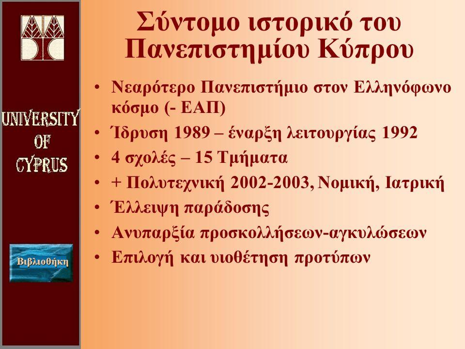 Βιβλιοθήκη Σύντομο ιστορικό του Πανεπιστημίου Κύπρου Νεαρότερο Πανεπιστήμιο στον Ελληνόφωνο κόσμο (- ΕΑΠ) Ίδρυση 1989 – έναρξη λειτουργίας 1992 4 σχολές – 15 Τμήματα + Πολυτεχνική 2002-2003, Νομική, Ιατρική Έλλειψη παράδοσης Ανυπαρξία προσκολλήσεων-αγκυλώσεων Επιλογή και υιοθέτηση προτύπων