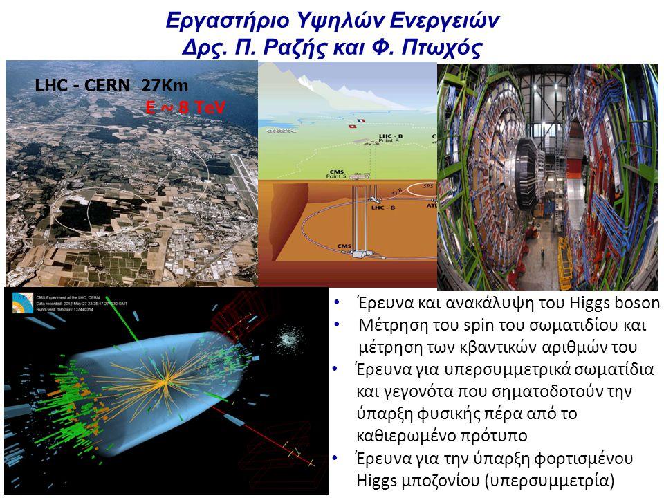 Εργαστήριο Υψηλών Ενεργειών Δρς. Π. Ραζής και Φ. Πτωχός LHC - CERN 27Km E ~ 8 TeV Έρευνα και ανακάλυψη του Higgs boson Μέτρηση του spin του σωματιδίου