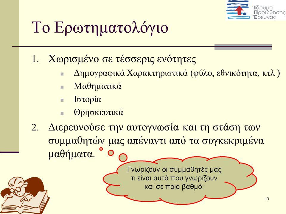 13 Το Ερωτηματολόγιο 1. Χωρισμένο σε τέσσερις ενότητες Δημογραφικά Χαρακτηριστικά (φύλο, εθνικότητα, κτλ ) Μαθηματικά Ιστορία Θρησκευτικά 2. Διερευνού