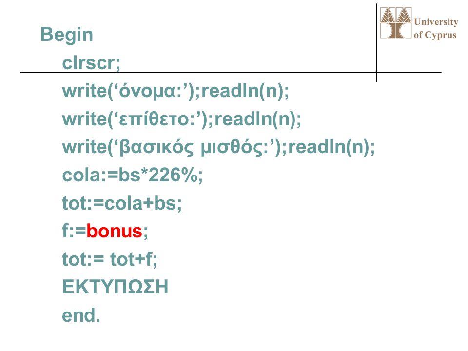 Program test; uses wincrt; var n,sn:string[15]; bs,cola,tot,f:real; function bonus:real; var k:char; begin write('κατηγορία υπαλλήλου:'); readln(k); c