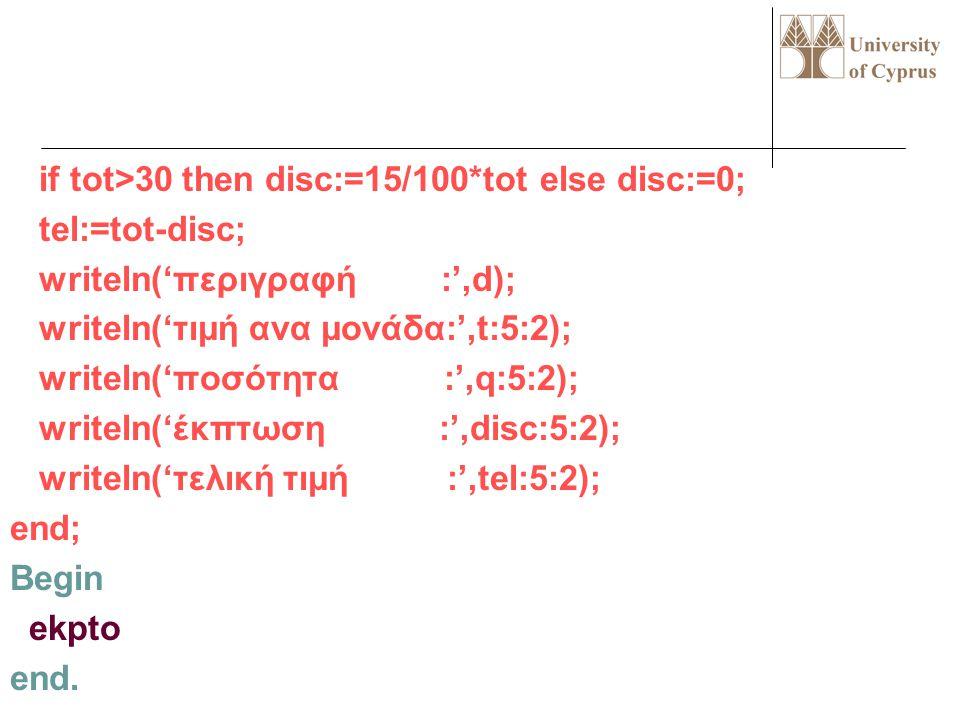 Program test; uses wincrt; procedure ekpto; var q,t,tot,disc,tel:real; d:string; begin write('περιγραφή:');readln(d); write('τιμή ανά μονάδα:');readln