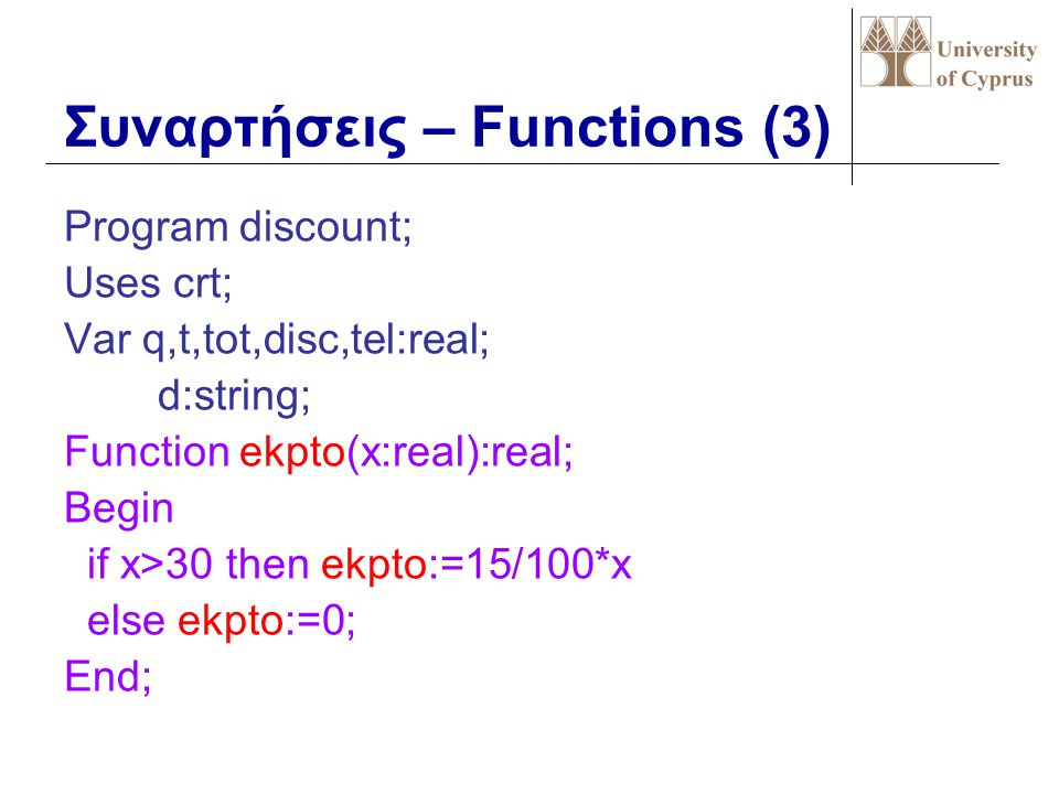 Συναρτήσεις – Functions (3) Program discount; Uses crt; Var q,t,tot,disc,tel:real; d:string; Function ekpto(x:real):real; Begin if x>30 then ekpto:=15/100*x else ekpto:=0; End;