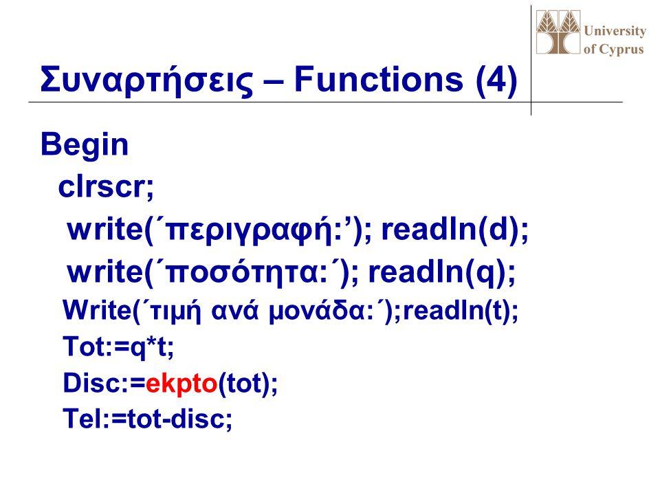 Συναρτήσεις – Functions (3) Program discount; Uses crt; Var q,t,tot,disc,tel:real; d:string; Function ekpto(x:real):real; Begin if x>30 then ekpto:=15