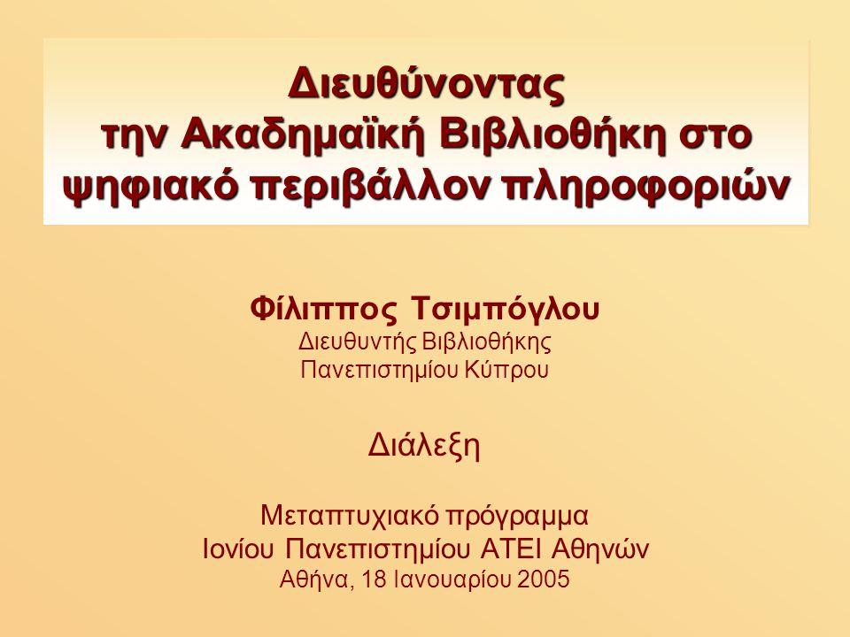 Διευθύνοντας την Ακαδημαϊκή Βιβλιοθήκη στο ψηφιακό περιβάλλον πληροφοριών Φίλιππος Τσιμπόγλου Διευθυντής Βιβλιοθήκης Πανεπιστημίου Κύπρου Διάλεξη Μεταπτυχιακό πρόγραμμα Ιονίου Πανεπιστημίου ΑΤΕΙ Αθηνών Αθήνα, 18 Ιανουαρίου 2005