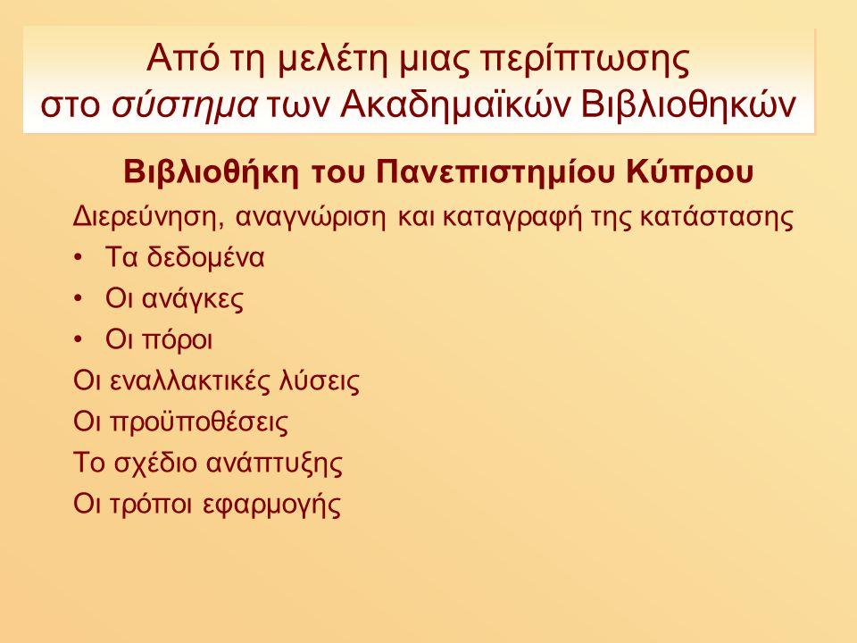 Από τη μελέτη μιας περίπτωσης στο σύστημα των Ακαδημαϊκών Βιβλιοθηκών Βιβλιοθήκη του Πανεπιστημίου Κύπρου Διερεύνηση, αναγνώριση και καταγραφή της κατάστασης Τα δεδομένα Οι ανάγκες Οι πόροι Οι εναλλακτικές λύσεις Οι προϋποθέσεις Το σχέδιο ανάπτυξης Οι τρόποι εφαρμογής