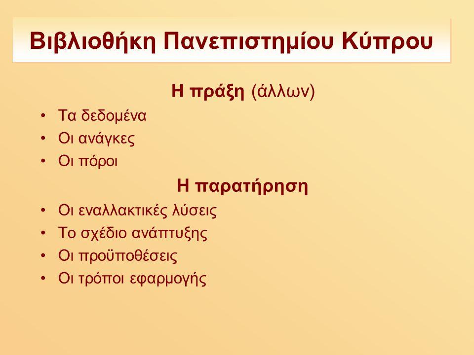 Βιβλιοθήκη Πανεπιστημίου Κύπρου Η πράξη (άλλων) Τα δεδομένα Οι ανάγκες Οι πόροι Η παρατήρηση Οι εναλλακτικές λύσεις Το σχέδιο ανάπτυξης Οι προϋποθέσεις Οι τρόποι εφαρμογής