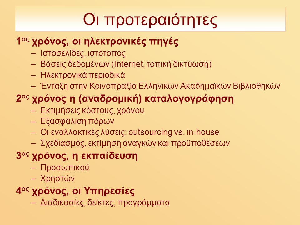 Οι προτεραιότητες 1 ος χρόνος, οι ηλεκτρονικές πηγές –Ιστοσελίδες, ιστότοπος –Βάσεις δεδομένων (Internet, τοπική δικτύωση) –Ηλεκτρονικά περιοδικά –Ένταξη στην Κοινοπραξία Ελληνικών Ακαδημαϊκών Βιβλιοθηκών 2 oς χρόνος η (αναδρομική) καταλογογράφηση –Εκτιμήσεις κόστους, χρόνου –Εξασφάλιση πόρων –Οι εναλλακτικές λύσεις: outsourcing vs.