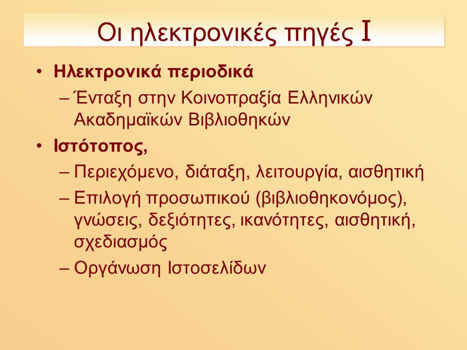 Οι ηλεκτρονικές πηγές Ι Ηλεκτρονικά περιοδικά –Ένταξη στην Κοινοπραξία Ελληνικών Ακαδημαϊκών Βιβλιοθηκών Ιστότοπος, –Περιεχόμενο, διάταξη, λειτουργία, αισθητική –Επιλογή προσωπικού (βιβλιοθηκονόμος), γνώσεις, δεξιότητες, ικανότητες, αισθητική, σχεδιασμός –Οργάνωση Ιστοσελίδων