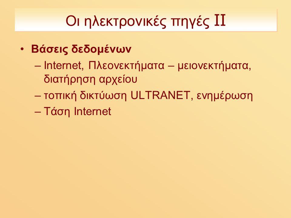 Οι ηλεκτρονικές πηγές ΙΙ Βάσεις δεδομένων –Internet, Πλεονεκτήματα – μειονεκτήματα, διατήρηση αρχείου –τοπική δικτύωση ULTRANET, ενημέρωση –Τάση Internet