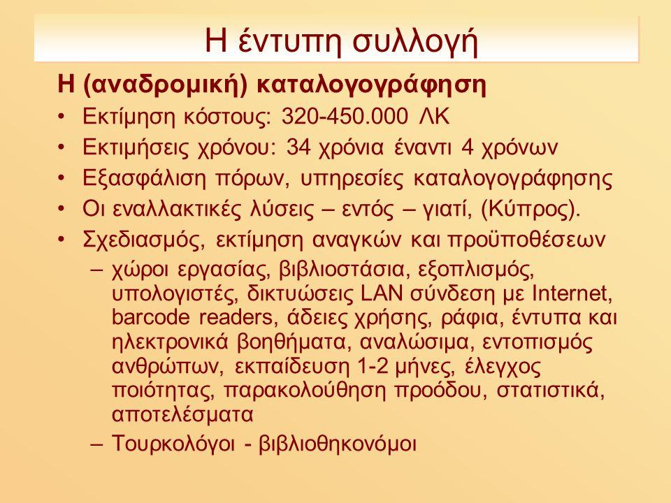 Η έντυπη συλλογή Η (αναδρομική) καταλογογράφηση Εκτίμηση κόστους: 320-450.000 ΛΚ Εκτιμήσεις χρόνου: 34 χρόνια έναντι 4 χρόνων Εξασφάλιση πόρων, υπηρεσίες καταλογογράφησης Οι εναλλακτικές λύσεις – εντός – γιατί, (Κύπρος).