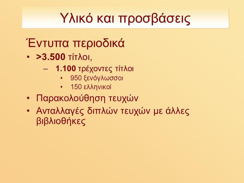 Υλικό και προσβάσεις Έντυπα περιοδικά >3.500 τίτλοι, –1.100 τρέχοντες τίτλοι 950 ξενόγλωσσοι 150 ελληνικοί Παρακολούθηση τευχών Ανταλλαγές διπλών τευχών με άλλες βιβλιοθήκες
