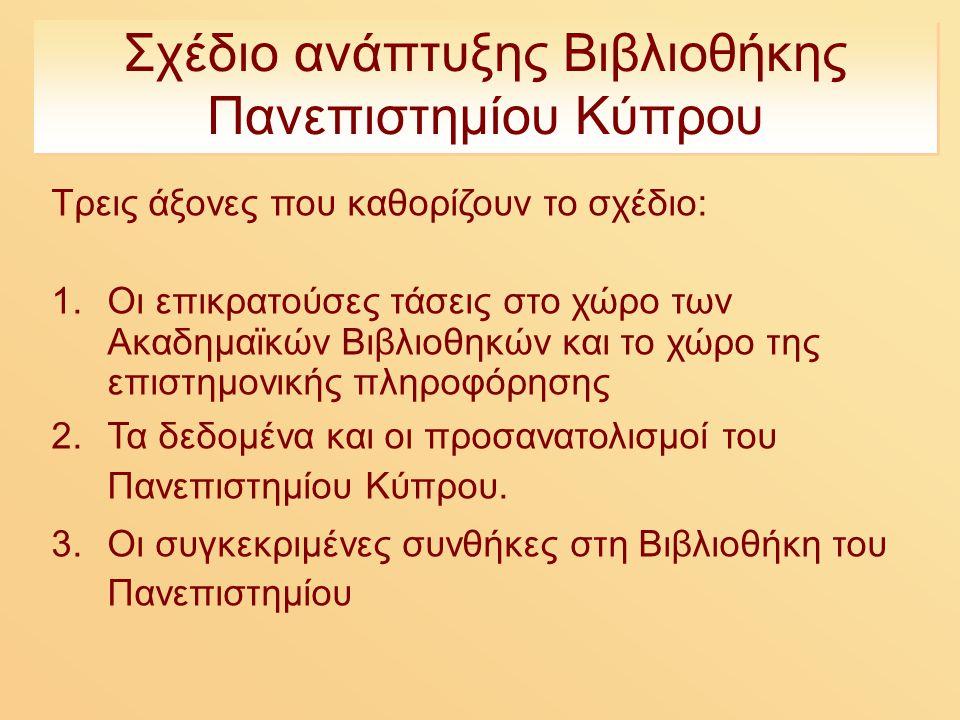 Σχέδιο ανάπτυξης Βιβλιοθήκης Πανεπιστημίου Κύπρου Τρεις άξονες που καθορίζουν το σχέδιο: 1.Οι επικρατούσες τάσεις στο χώρο των Ακαδημαϊκών Βιβλιοθηκών και το χώρο της επιστημονικής πληροφόρησης 2.Τα δεδομένα και οι προσανατολισμοί του Πανεπιστημίου Κύπρου.