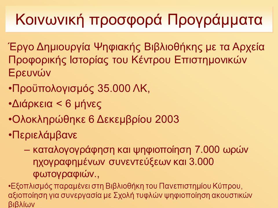 Κοινωνική προσφορά Προγράμματα Έργο Δημιουργία Ψηφιακής Βιβλιοθήκης με τα Αρχεία Προφορικής Ιστορίας του Κέντρου Επιστημονικών Ερευνών Προϋπολογισμός 35.000 ΛΚ, Διάρκεια < 6 μήνες Ολοκληρώθηκε 6 Δεκεμβρίου 2003 Περιελάμβανε –καταλογογράφηση και ψηφιοποίηση 7.000 ωρών ηχογραφημένων συνεντεύξεων και 3.000 φωτογραφιών., Εξοπλισμός παραμένει στη Βιβλιοθήκη του Πανεπιστημίου Κύπρου, αξιοποίηση για συνεργασία με Σχολή τυφλών ψηφιοποίηση ακουστικών βιβλίων