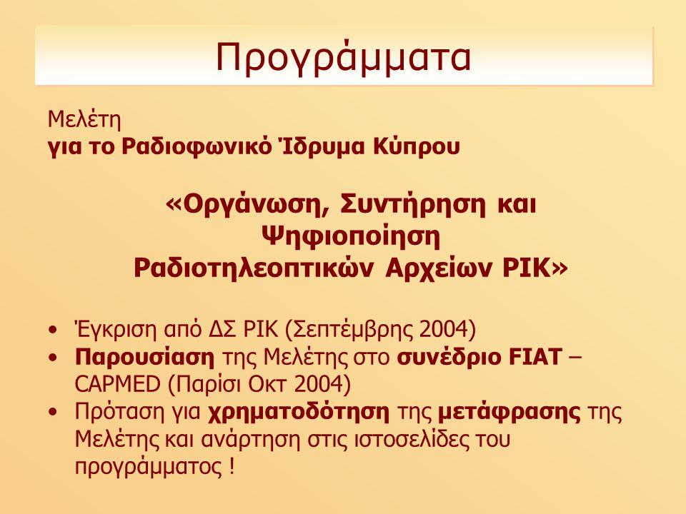 Προγράμματα Μελέτη για το Ραδιοφωνικό Ίδρυμα Κύπρου «Οργάνωση, Συντήρηση και Ψηφιοποίηση Ραδιοτηλεοπτικών Αρχείων ΡΙΚ» Έγκριση από ΔΣ ΡΙΚ (Σεπτέμβρης 2004) Παρουσίαση της Μελέτης στο συνέδριο FIAT – CAPMED (Παρίσι Οκτ 2004) Πρόταση για χρηματοδότηση της μετάφρασης της Μελέτης και ανάρτηση στις ιστοσελίδες του προγράμματος !